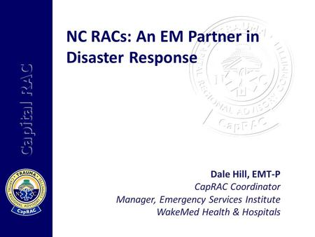 Capital RAC NC RACs: An EM Partner in Disaster Response Dale Hill, EMT-P CapRAC Coordinator Manager, Emergency Services Institute WakeMed Health & Hospitals.