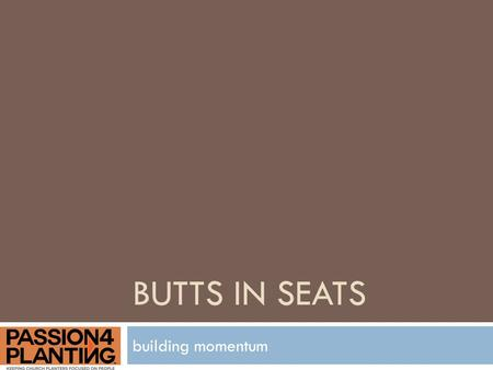 BUTTS IN SEATS building momentum. Why?  Our mission  Your future.