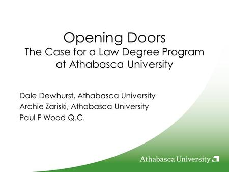 Opening Doors The Case for a Law Degree Program at Athabasca University Dale Dewhurst, Athabasca University Archie Zariski, Athabasca University Paul F.