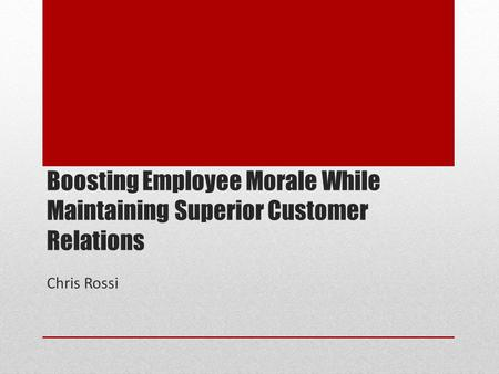 Boosting Employee Morale While Maintaining Superior Customer Relations Chris Rossi.