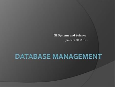 GI Systems and Science January 30, 2012. Points to Cover  Recap of what we covered so far  A concept of database Database Management System (DBMS) 