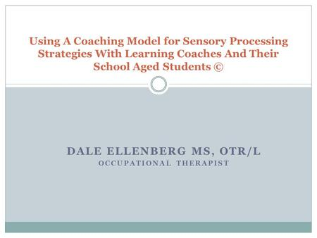 DALE ELLENBERG MS, OTR/L OCCUPATIONAL THERAPIST Using A Coaching Model for Sensory Processing Strategies With Learning Coaches And Their School Aged Students.