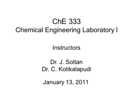 ChE 333 Chemical Engineering Laboratory I January 13, 2011 Instructors Dr. J. Soltan Dr. C. Kotikalapudi.
