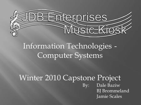 Information Technologies - Computer Systems Winter 2010 Capstone Project By:Dale Baziw BJ Brommeland Jamie Scales.