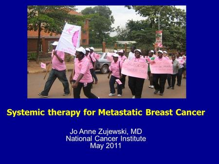Systemic therapy for Metastatic Breast Cancer Jo Anne Zujewski, MD National Cancer Institute May 2011.