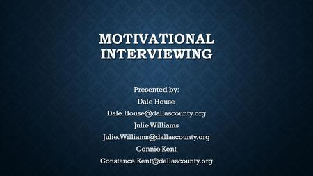 MOTIVATIONAL INTERVIEWING Presented by: Dale House Julie Williams Connie Kent