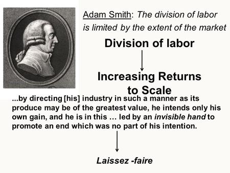 Division of labor Increasing Returns to Scale Adam Smith: The division of labor is limited by the extent of the market...by directing [his] industry in.