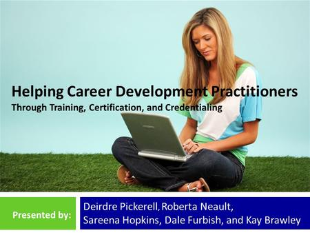 Helping Career Development Practitioners Through Training, Certification, and Credentialing Deirdre Pickerell, Roberta Neault, Sareena Hopkins, Dale Furbish,