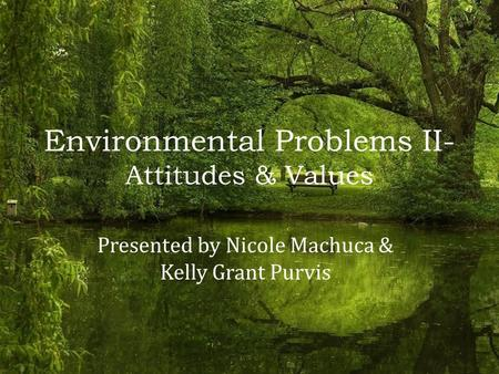 Environmental Problems II- Attitudes & Values Presented by Nicole Machuca & Kelly Grant Purvis.