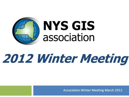 2012 Winter Meeting NYS GIS association Association Winter Meeting March 2012.