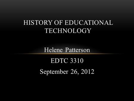 Helene Patterson EDTC 3310 September 26, 2012 HISTORY OF EDUCATIONAL TECHNOLOGY.