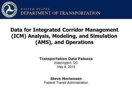 Transportation Data Palooza Washington, DC May 9, 2013 Steve Mortensen Federal Transit Administration Data for Integrated Corridor Management (ICM) Analysis,