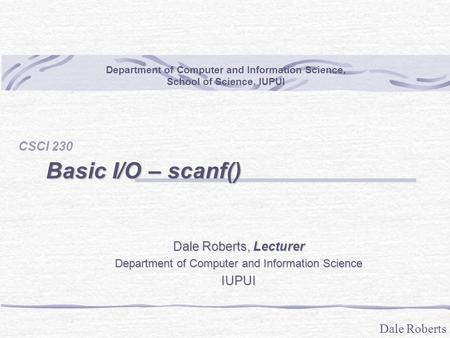 Dale Roberts Basic I/O – scanf() CSCI 230 Department of Computer and Information Science, School of Science, IUPUI Dale Roberts, Lecturer Department of.