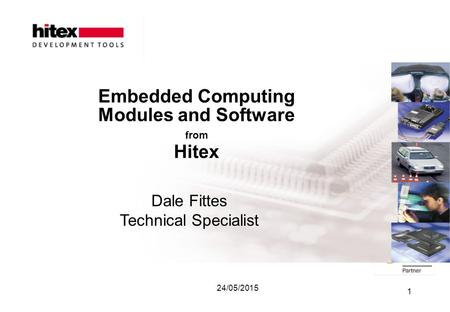 24/05/2015 1 Embedded Computing Modules and Software from Hitex Dale Fittes Technical Specialist.