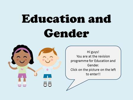 Education and Gender Hi guys! You are at the revision programme for Education and Gender. Click on the picture on the left to enter!!