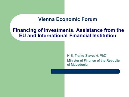 Vienna Economic Forum Financing of Investments. Assistance from the EU and International Financial Institution H.E. Trajko Slaveski, PhD Minister of Finance.