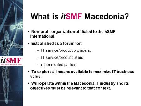 What is itSMF Macedonia?  Non-profit organization affiliated to the itSMF International.  Established as a forum for: – IT service/product providers,