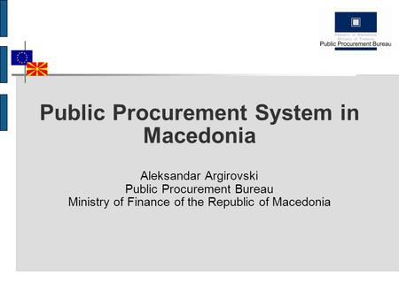 Public Procurement System in Macedonia Aleksandar Argirovski Public Procurement Bureau Ministry of Finance of the Republic of Macedonia.