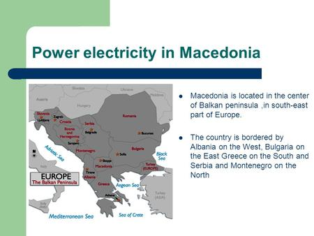 Power electricity in Macedonia Macedonia is located in the center of Balkan peninsula,in south-east part of Europe. The country is bordered by Albania.