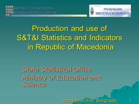 1 Production and use of S&T&I Statistics and Indicators in Republic of Macedonia State Statistical Office Ministry of Education and Science October 2008,