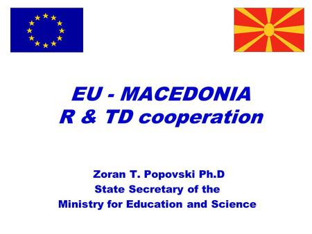 EU - MACEDONIA R & TD cooperation Zoran T. Popovski Ph.D State Secretary of the Ministry for Education and Science.