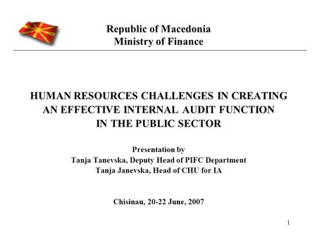 1 Republic of Macedonia Ministry of Finance HUMAN RESOURCES CHALLENGES IN CREATING AN EFFECTIVE INTERNAL AUDIT FUNCTION IN THE PUBLIC SECTOR Presentation.