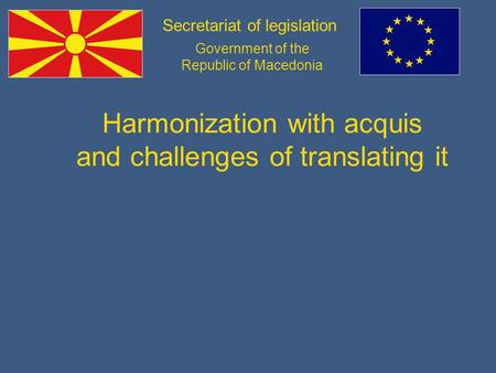 Secretariat of legislation Government of the Republic of Macedonia Harmonization with acquis and challenges of translating it.