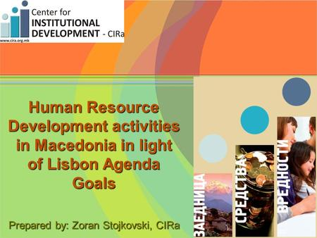 Human Resource Development activities in Macedonia in light of Lisbon Agenda Goals Prepared by: Zoran Stojkovski, CIRa.