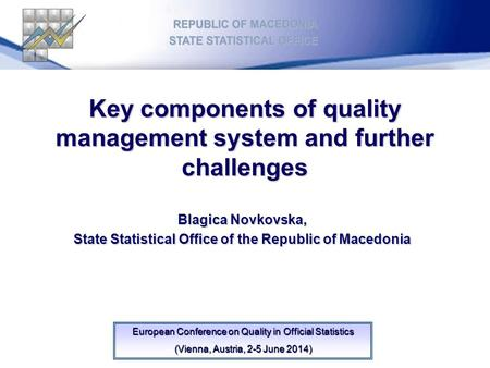 Key components of quality management system and further challenges Blagica Novkovska, State Statistical Office of the Republic of Macedonia European Conference.