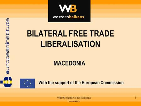 With the support of the European Commission 1 BILATERAL FREE TRADE LIBERALISATION MACEDONIA With the support of the European Commission.