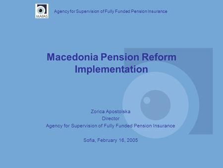 Macedonia Pension Reform Implementation Agency for Supervision of Fully Funded Pension Insurance Zorica Apostolska Director Agency for Supervision of Fully.