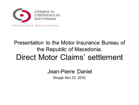 Presentation to the Motor Insurance Bureau of the Republic of Macedonia. Direct Motor Claims' settlement Jean-Pierre Daniel Skopje Nov.22. 2010.