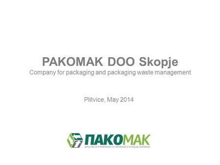 PAKOMAK DOO Skopje Company for packaging and packaging waste management Plitvice, May 2014.