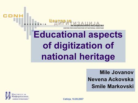 Cetinje, 15.09.2007 Mile Jovanov Nevena Ackovska Smile Markovski Educational aspects of digitization of national heritage.