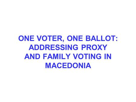 ONE VOTER, ONE BALLOT: ADDRESSING PROXY AND FAMILY VOTING IN MACEDONIA.