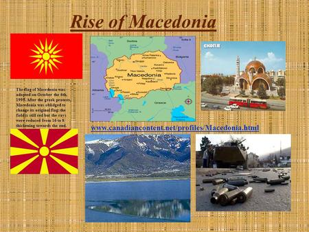Rise of Macedonia The flag of Macedonia was adopted on October the 6th, 1995. After the greek protests, Macedonia was oblidged to change its original flag: