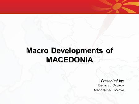 Macro Developments of MACEDONIA Presented by: Denislav Dyakov Magdalena Tsolova.