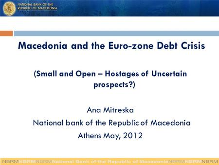 Macedonia and the Euro-zone Debt Crisis (Small and Open – Hostages of Uncertain prospects?) Ana Mitreska National bank of the Republic of Macedonia Athens.