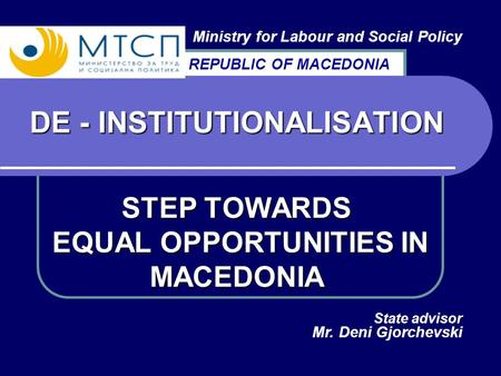 DE - INSTITUTIONALISATION STEP TOWARDS EQUAL OPPORTUNITIES IN MACEDONIA Ministry for Labour and Social Policy State advisor Mr. Deni Gjorchevski REPUBLIC.