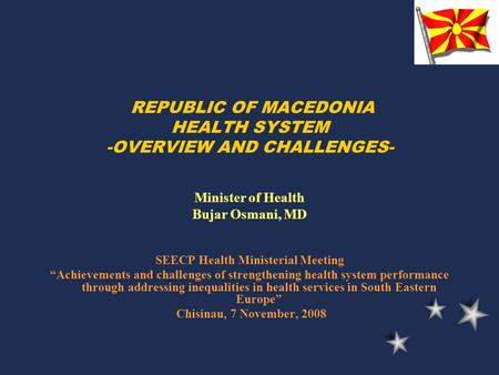"REPUBLIC OF MACEDONIA HEALTH SYSTEM -OVERVIEW AND CHALLENGES- Minister of Health Bujar Osmani, MD SEECP Health Ministerial Meeting ""Achievements and challenges."