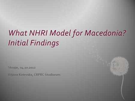 What NHRI Model for Macedonia? Initial Findings Skopje, 04.10.2012 Biljana Kotevska, CRPRC Studiorum.