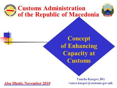Concept of Enhancing Capacity at Customs Abu Dhabi, November 2010 Customs Administration of the Republic of Macedonia Vancho Kargov, DG