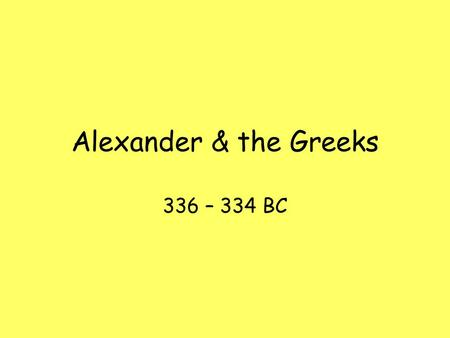 Alexander & the Greeks 336 – 334 BC. 336 BC Darius III becomes king of Persian Empire Philip is murdered by Pausanias Alexander becomes kind of Macedonia,
