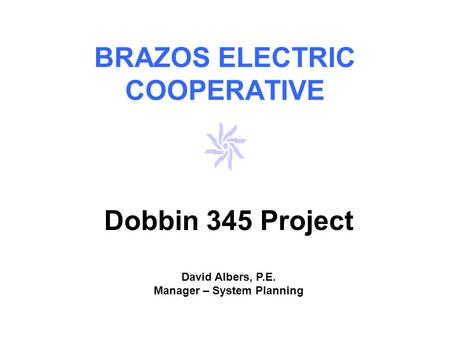 BRAZOS ELECTRIC COOPERATIVE Dobbin 345 Project David Albers, P.E. Manager – System Planning.