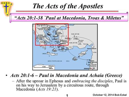 "The Acts of the Apostles October 12, 2014 Bob Eckel 1 ""Acts 20:1-38 `Paul at Macedonia, Troas & Miletus"" Acts 20:1-6 – Paul in Macedonia and Achaia (Greece)"