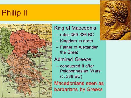Philip II King of Macedonia –rules 359-336 BC –Kingdom in north –Father of Alexander the Great Admired Greece –conquered it after Peloponnesian Wars (c.