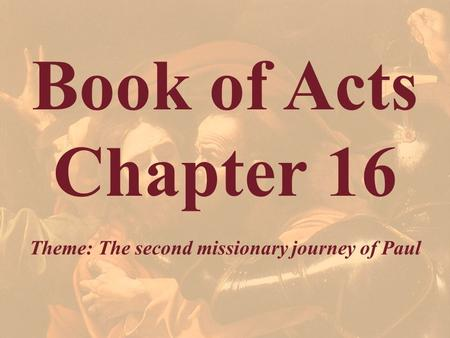 Book of Acts Chapter 16 Theme: The second missionary journey of Paul.