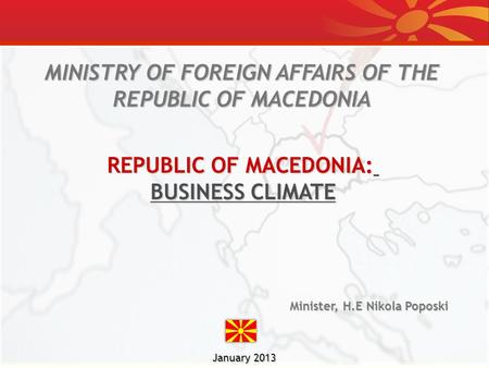 January 2013 MINISTRY OF FOREIGN AFFAIRS OF THE REPUBLIC OF MACEDONIA Minister, H.E Nikola Poposki REPUBLIC OF MACEDONIA: BUSINESS CLIMATE.