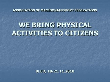 ASSOCIATION OF MACEDONIAN SPORT FEDERATIONS WE BRING PHYSICAL ACTIVITIES TO CITIZENS BLED, 18-21.11.2010.