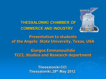 Presentation to students of the Angelo State University, Texas, USA Giorgos Emmanouilidis TCCI, Studies and Research department THESSALONIKI CHAMBER OF.